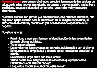 Pauevolux.com se crea con el objetivo de cubrir las necesidades básicas de adaptación a las nuevas tecnologías en cuanto a comunicación, marketing y publicidad, imagen e identidad corporativa, desarrollo web y comercio electrónico. Nuestros clientes son pymes y/o profesionales, con recursos limitados, que requieren apoyo externo para la renovación de la imagen corporativa, el aumento de las ventas, producción y la consolidación/expansión de su negocio. Nuestros valores: Proximidad y compromiso con la identificación de las necesidades de cada cliente individual. Trato personalizado: Desarrollamos los proyectos en estrecha colaboración con el cliente. Búsqueda de la simplicidad y eficacia de las soluciones ofrecidas al cliente. Relaciones a largo plazo con los clientes: Visión de futuro e integridad de las acciones que proponemos. Disfrutamos con nuestro trabajo: Lo que nos motiva es cumplir nuestra misión.